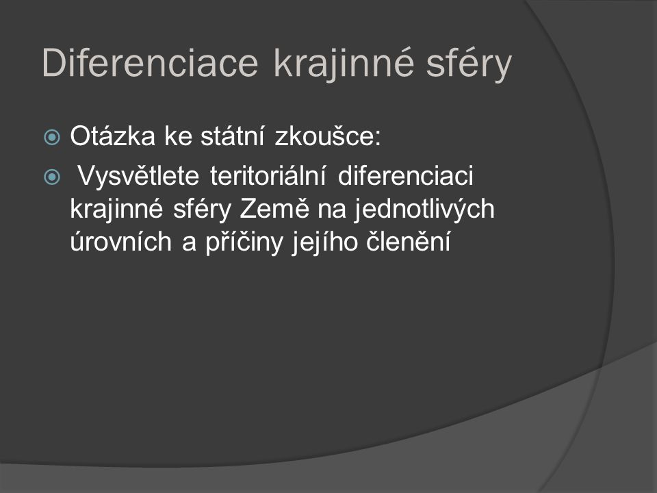 Diferenciace krajinné sféry  Otázka ke státní zkoušce:  Vysvětlete teritoriální diferenciaci krajinné sféry Země na jednotlivých úrovních a příčiny