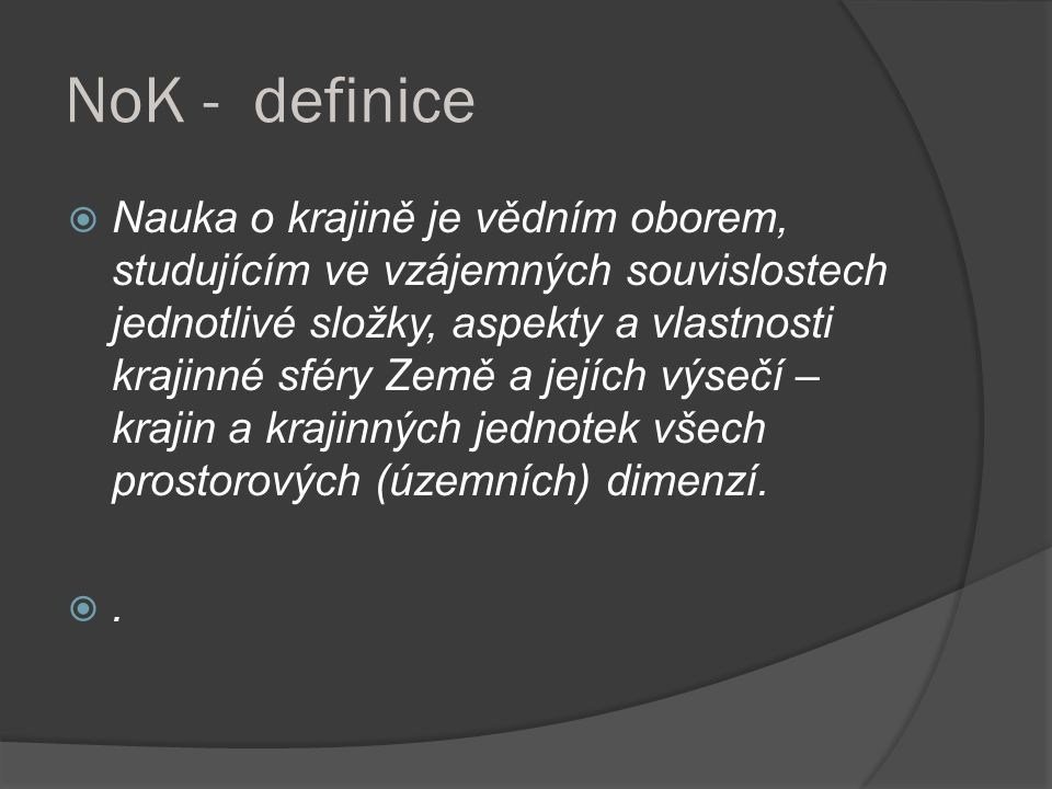 NoK - definice  Nauka o krajině je vědním oborem, studujícím ve vzájemných souvislostech jednotlivé složky, aspekty a vlastnosti krajinné sféry Země