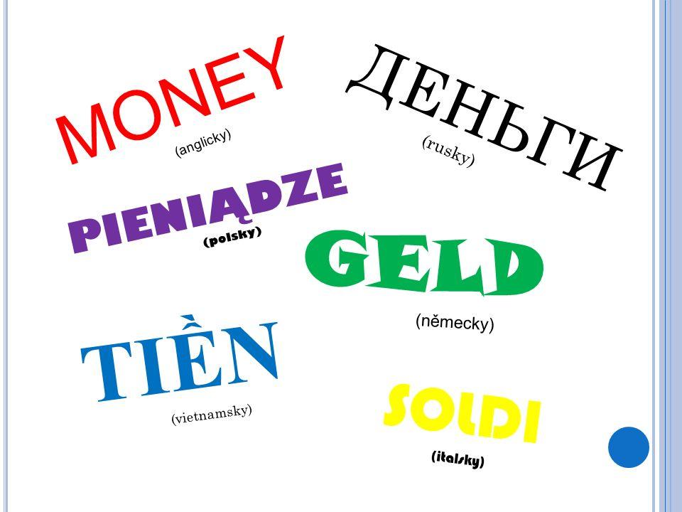 MONEY (anglicky) GELD (německy) PIENIĄDZE (polsky) SOLDI (italsky) TI Ề N (vietnamsky) ДЕНЬГИ (rusky)