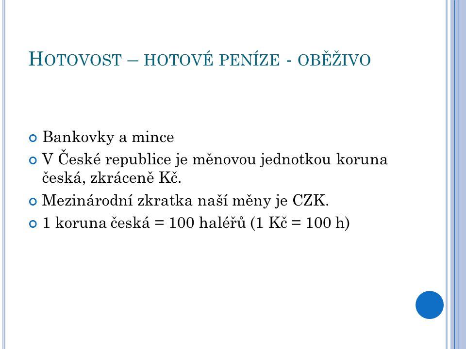 H OTOVOST – HOTOVÉ PENÍZE - OBĚŽIVO Bankovky a mince V České republice je měnovou jednotkou koruna česká, zkráceně Kč.