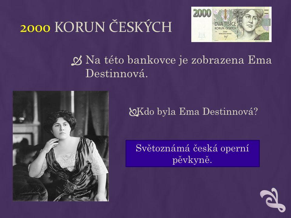 2000 KORUN ČESKÝCH  Na této bankovce je zobrazena Ema Destinnová.