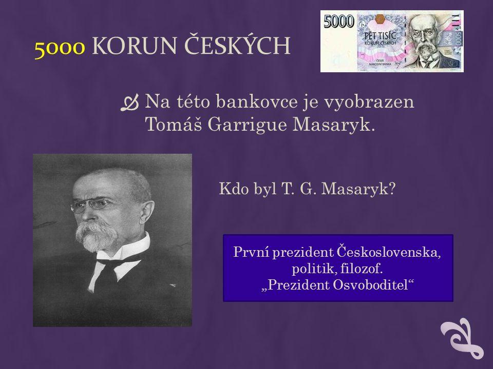 5000 KORUN ČESKÝCH  Na této bankovce je vyobrazen Tomáš Garrigue Masaryk.
