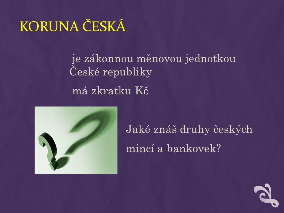 KORUNA ČESKÁ je zákonnou měnovou jednotkou České republiky má zkratku Kč Jaké znáš druhy českých mincí a bankovek