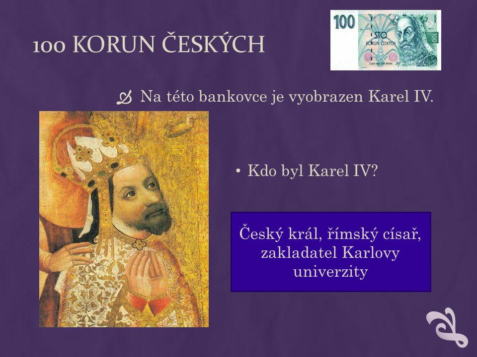 100 KORUN ČESKÝCH  Na této bankovce je vyobrazen Karel IV. Kdo byl Karel IV? Český král, římský císař, zakladatel Karlovy univerzity