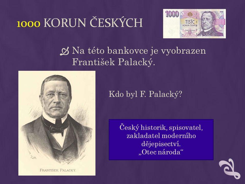 1000 KORUN ČESKÝCH  Na této bankovce je vyobrazen František Palacký.