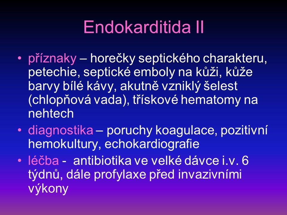 Endokarditida II příznaky – horečky septického charakteru, petechie, septické emboly na kůži, kůže barvy bílé kávy, akutně vzniklý šelest (chlopňová vada), třískové hematomy na nehtech diagnostika – poruchy koagulace, pozitivní hemokultury, echokardiografie léčba - antibiotika ve velké dávce i.v.