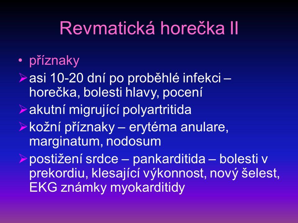 Revmatická horečka II příznaky  asi 10-20 dní po proběhlé infekci – horečka, bolesti hlavy, pocení  akutní migrující polyartritida  kožní příznaky – erytéma anulare, marginatum, nodosum  postižení srdce – pankarditida – bolesti v prekordiu, klesající výkonnost, nový šelest, EKG známky myokarditidy