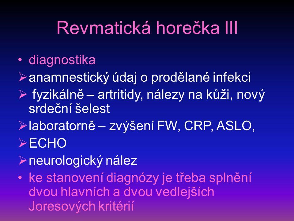 Revmatická horečka III diagnostika  anamnestický údaj o prodělané infekci  fyzikálně – artritidy, nálezy na kůži, nový srdeční šelest  laboratorně – zvýšení FW, CRP, ASLO,  ECHO  neurologický nález ke stanovení diagnózy je třeba splnění dvou hlavních a dvou vedlejších Joresových kritérií
