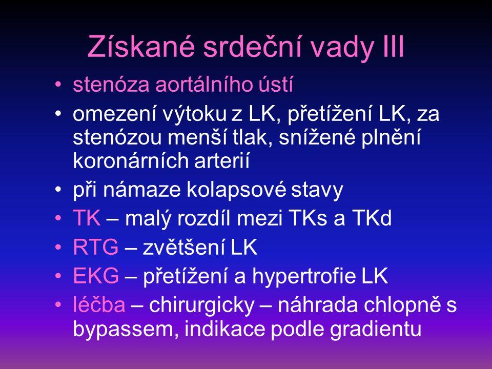 Získané srdeční vady III stenóza aortálního ústí omezení výtoku z LK, přetížení LK, za stenózou menší tlak, snížené plnění koronárních arterií při námaze kolapsové stavy TK – malý rozdíl mezi TKs a TKd RTG – zvětšení LK EKG – přetížení a hypertrofie LK léčba – chirurgicky – náhrada chlopně s bypassem, indikace podle gradientu