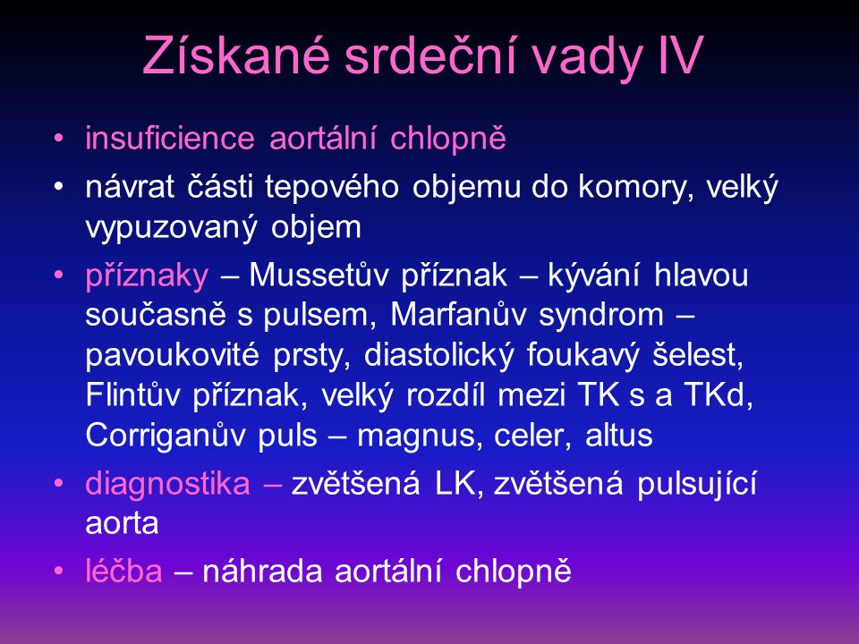 Získané srdeční vady IV insuficience aortální chlopně návrat části tepového objemu do komory, velký vypuzovaný objem příznaky – Mussetův příznak – kývání hlavou současně s pulsem, Marfanův syndrom – pavoukovité prsty, diastolický foukavý šelest, Flintův příznak, velký rozdíl mezi TK s a TKd, Corriganův puls – magnus, celer, altus diagnostika – zvětšená LK, zvětšená pulsující aorta léčba – náhrada aortální chlopně