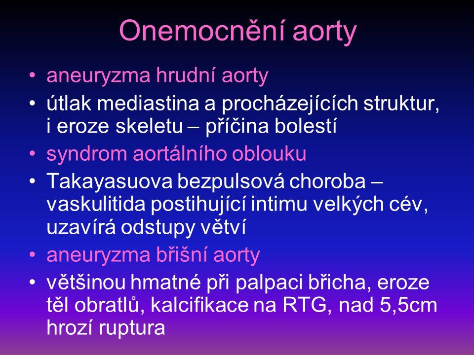 Onemocnění aorty aneuryzma hrudní aorty útlak mediastina a procházejících struktur, i eroze skeletu – příčina bolestí syndrom aortálního oblouku Takayasuova bezpulsová choroba – vaskulitida postihující intimu velkých cév, uzavírá odstupy větví aneuryzma břišní aorty většinou hmatné při palpaci břicha, eroze těl obratlů, kalcifikace na RTG, nad 5,5cm hrozí ruptura