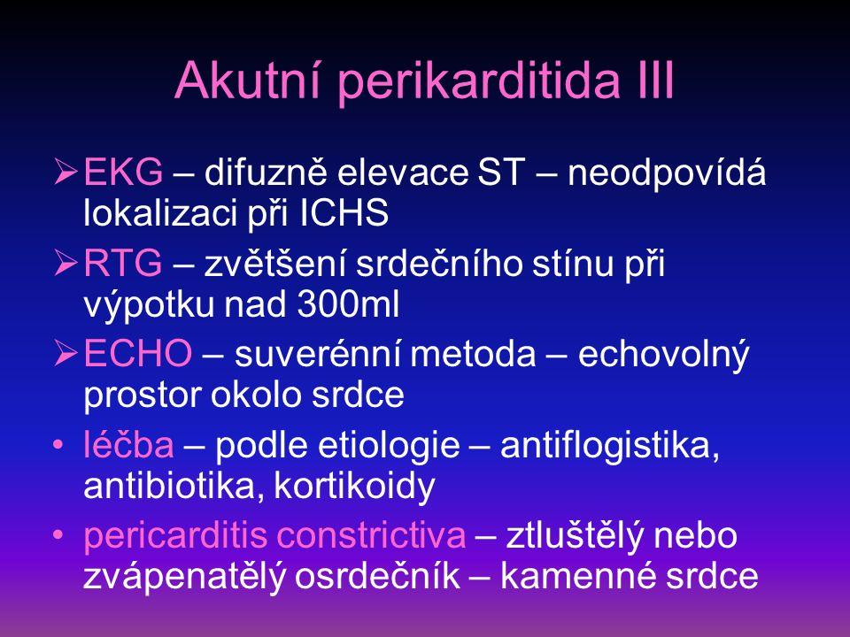 Akutní perikarditida III  EKG – difuzně elevace ST – neodpovídá lokalizaci při ICHS  RTG – zvětšení srdečního stínu při výpotku nad 300ml  ECHO – suverénní metoda – echovolný prostor okolo srdce léčba – podle etiologie – antiflogistika, antibiotika, kortikoidy pericarditis constrictiva – ztluštělý nebo zvápenatělý osrdečník – kamenné srdce