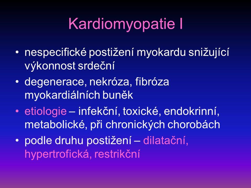 Kardiomyopatie I nespecifické postižení myokardu snižující výkonnost srdeční degenerace, nekróza, fibróza myokardiálních buněk etiologie – infekční, toxické, endokrinní, metabolické, při chronických chorobách podle druhu postižení – dilatační, hypertrofická, restrikční