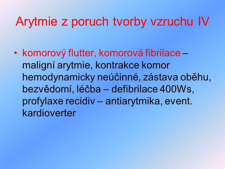 Arytmie z poruch tvorby vzruchu IV komorový flutter, komorová fibrilace – maligní arytmie, kontrakce komor hemodynamicky neúčinné, zástava oběhu, bezv