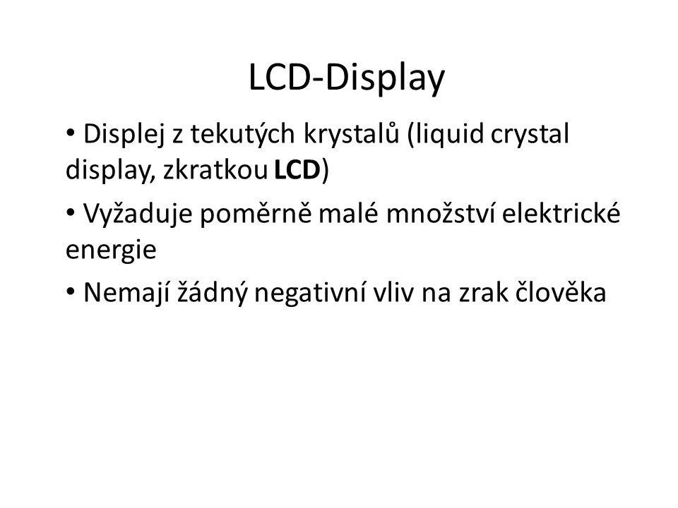 LCD-Display Displej z tekutých krystalů (liquid crystal display, zkratkou LCD) Vyžaduje poměrně malé množství elektrické energie Nemají žádný negativní vliv na zrak člověka