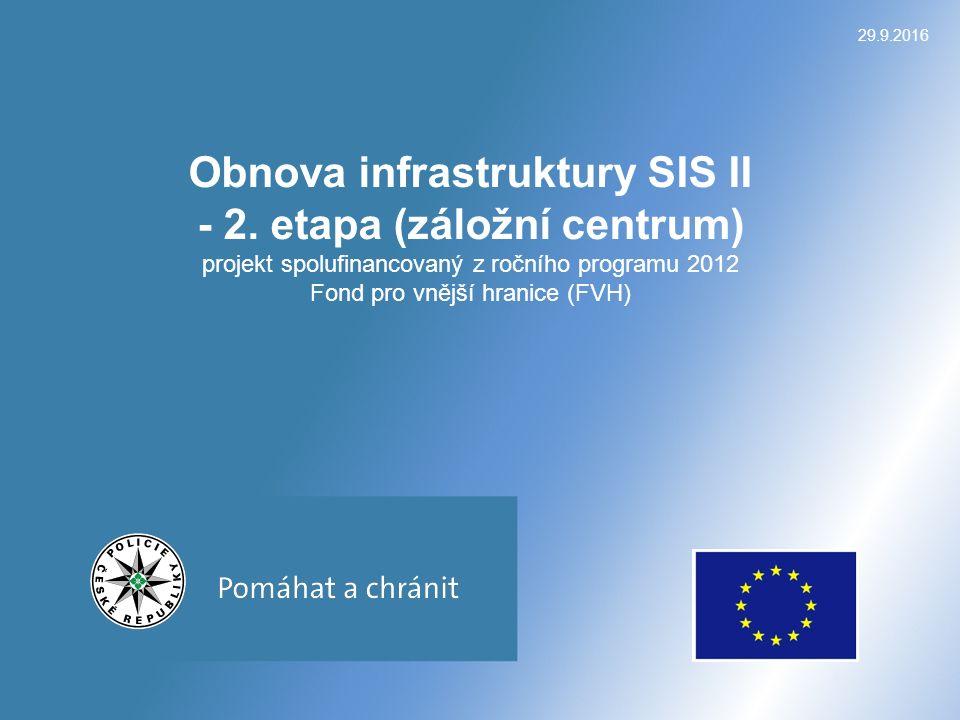 29.9.2016 Obnova infrastruktury SIS II - 2. etapa (záložní centrum) projekt spolufinancovaný z ročního programu 2012 Fond pro vnější hranice (FVH)