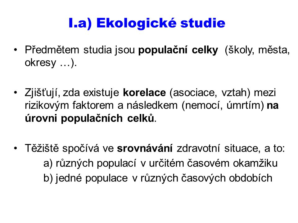 I.a) Ekologické studie Předmětem studia jsou populační celky (školy, města, okresy …). Zjišťují, zda existuje korelace (asociace, vztah) mezi rizikový