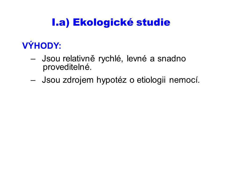 I.a) Ekologické studie VÝHODY: –Jsou relativně rychlé, levné a snadno proveditelné. –Jsou zdrojem hypotéz o etiologii nemocí.