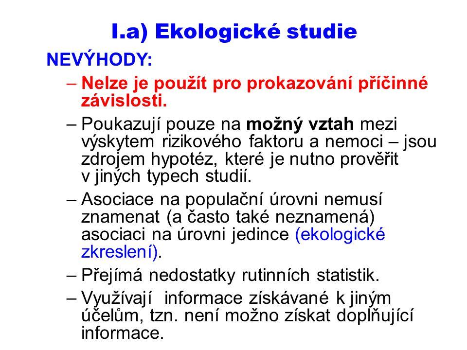 I.a) Ekologické studie NEVÝHODY: –Nelze je použít pro prokazování příčinné závislosti. –Poukazují pouze na možný vztah mezi výskytem rizikového faktor