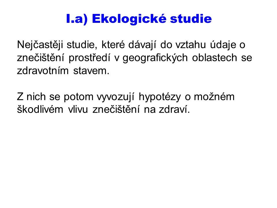 I.a) Ekologické studie Nejčastěji studie, které dávají do vztahu údaje o znečištění prostředí v geografických oblastech se zdravotním stavem. Z nich s