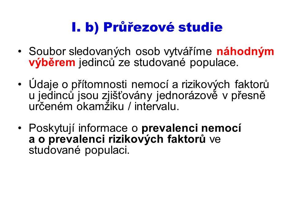 I. b) Průřezové studie Soubor sledovaných osob vytváříme náhodným výběrem jedinců ze studované populace. Údaje o přítomnosti nemocí a rizikových fakto
