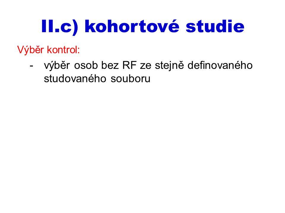 II.c) kohortové studie Výběr kontrol: -výběr osob bez RF ze stejně definovaného studovaného souboru