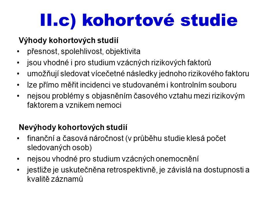 II.c) kohortové studie Výhody kohortových studií přesnost, spolehlivost, objektivita jsou vhodné i pro studium vzácných rizikových faktorů umožňují sl