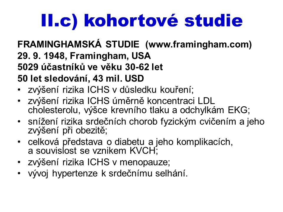II.c) kohortové studie FRAMINGHAMSKÁ STUDIE (www.framingham.com) 29. 9. 1948, Framingham, USA 5029 účastníků ve věku 30-62 let 50 let sledování, 43 mi