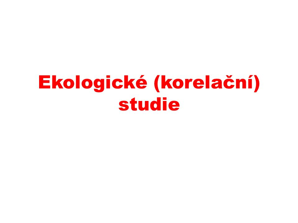 I.a) Ekologické studie Předmětem studia jsou populační celky (školy, města, okresy …).