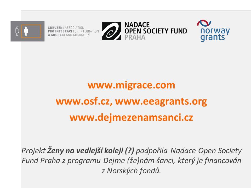 www.migrace.com www.osf.cz, www.eeagrants.org www.dejmezenamsanci.cz Projekt Ženy na vedlejší koleji ( ) podpořila Nadace Open Society Fund Praha z programu Dejme (že)nám šanci, který je financován z Norských fondů.