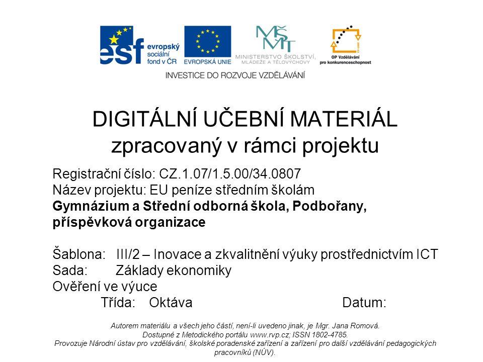 Registrační číslo: CZ.1.07/1.5.00/34.0807 Název projektu: EU peníze středním školám Gymnázium a Střední odborná škola, Podbořany, příspěvková organizace Šablona: III/2 – Inovace a zkvalitnění výuky prostřednictvím ICT Sada: Základy ekonomiky Ověření ve výuce Třída:OktávaDatum: DIGITÁLNÍ UČEBNÍ MATERIÁL zpracovaný v rámci projektu Autorem materiálu a všech jeho částí, není-li uvedeno jinak, je Mgr.