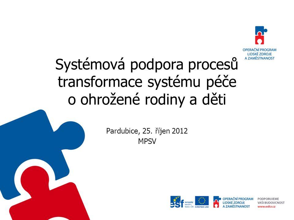 Systémová podpora procesů transformace systému péče o ohrožené rodiny a děti Pardubice, 25. říjen 2012 MPSV