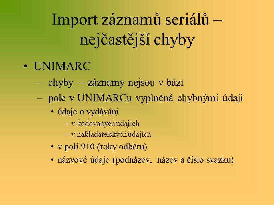 Import záznamů seriálů – nejčastější chyby UNIMARC – chyby – záznamy nejsou v bázi – pole v UNIMARCu vyplněná chybnými údaji údaje o vydávání –v kódovaných údajích –v nakladatelských údajích v poli 910 (roky odběru) názvové údaje (podnázev, název a číslo svazku)