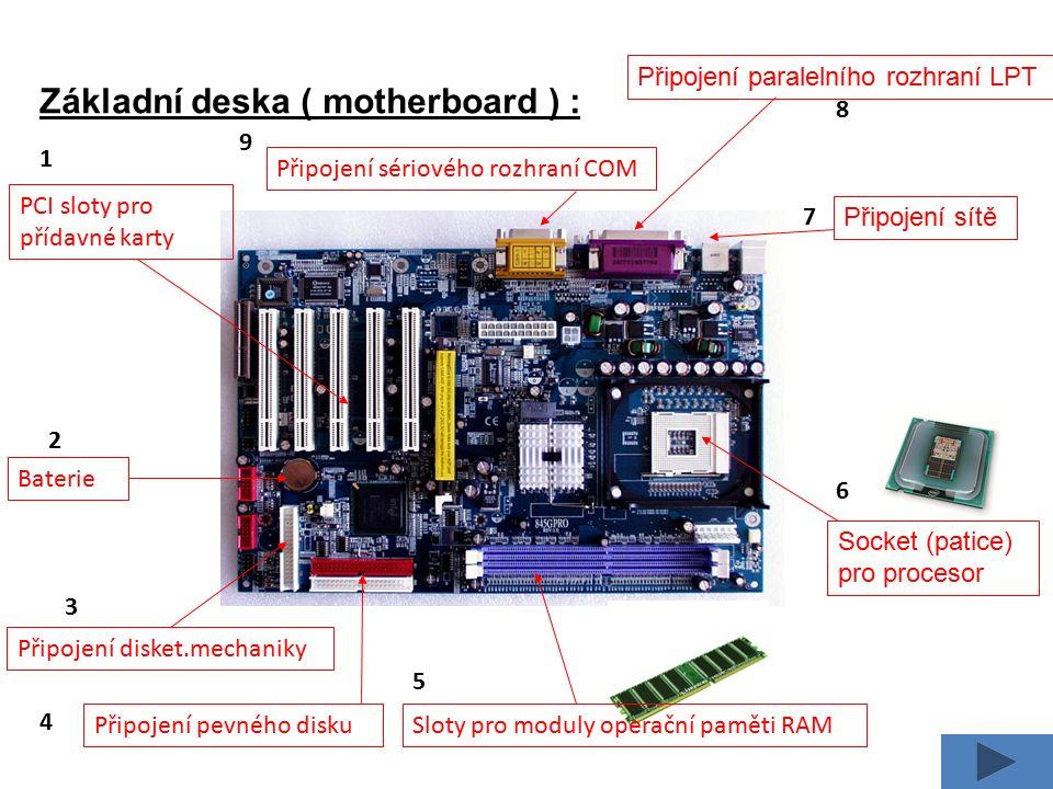 Základní deska ( motherboard ) : PCI sloty pro přídavné karty Socket (patice) pro procesor Sloty pro moduly operační paměti RAM Připojení pevného disku Připojení sítě Připojení paralelního rozhraní LPT Připojení sériového rozhraní COM Baterie Připojení disket.mechaniky 1 2 3 4 5 6 8 7 9