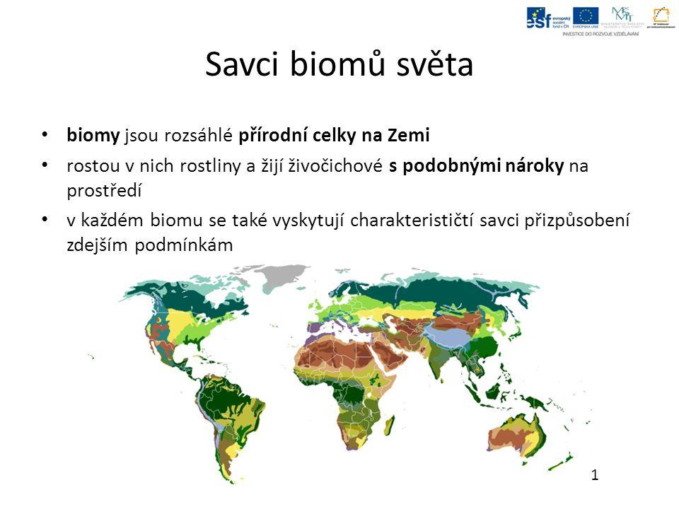 Savci biomů světa biomy jsou rozsáhlé přírodní celky na Zemi rostou v nich rostliny a žijí živočichové s podobnými nároky na prostředí v každém biomu se také vyskytují charakterističtí savci přizpůsobení zdejším podmínkám 1