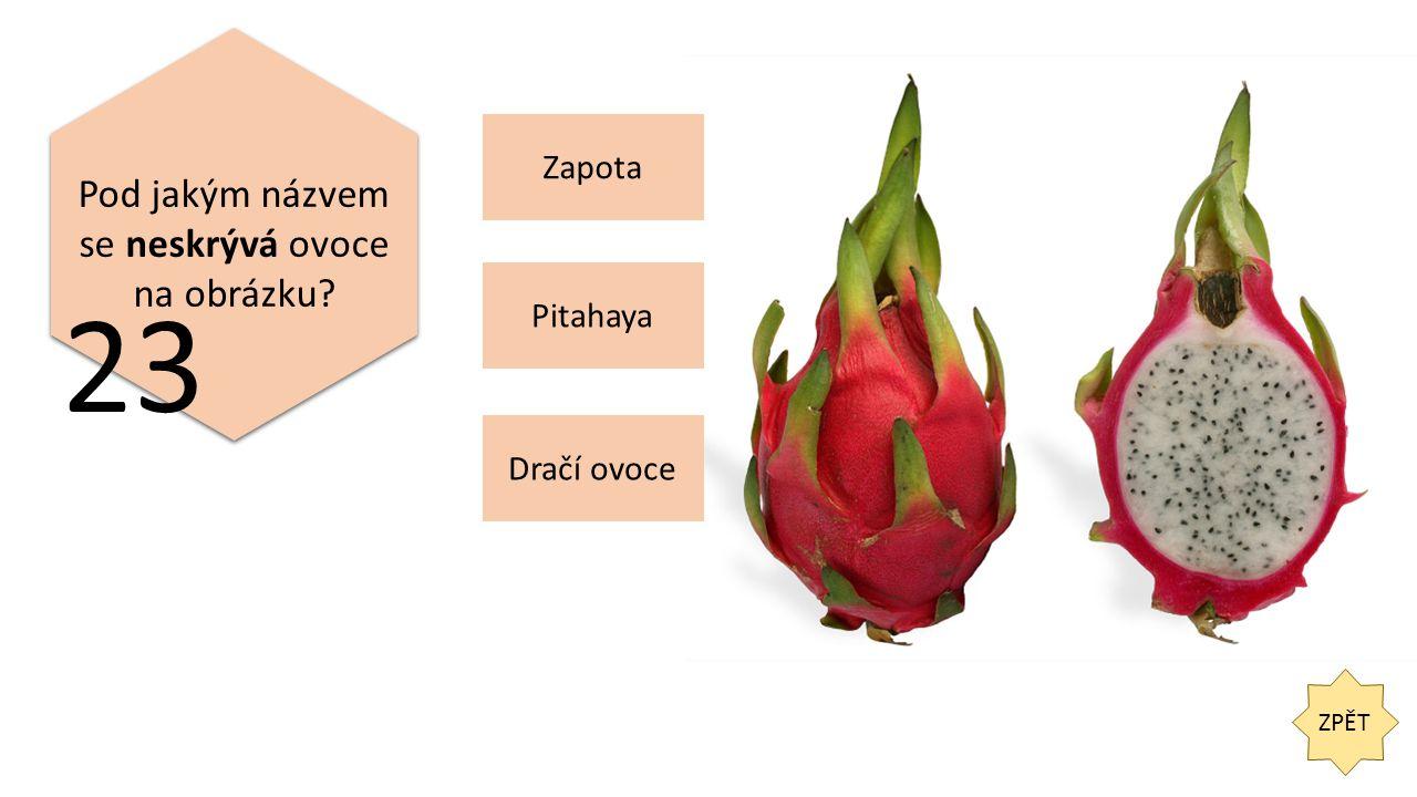ZPĚT 23 Pod jakým názvem se neskrývá ovoce na obrázku Pitahaya Dračí ovoce Zapota