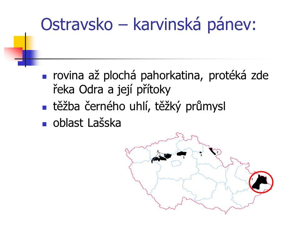 Ostravsko – karvinská pánev: rovina až plochá pahorkatina, protéká zde řeka Odra a její přítoky těžba černého uhlí, těžký průmysl oblast Lašska