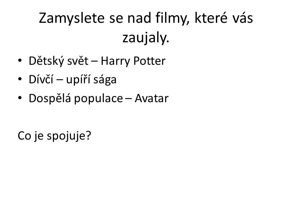 Zamyslete se nad filmy, které vás zaujaly. Dětský svět – Harry Potter Dívčí – upíří sága Dospělá populace – Avatar Co je spojuje?