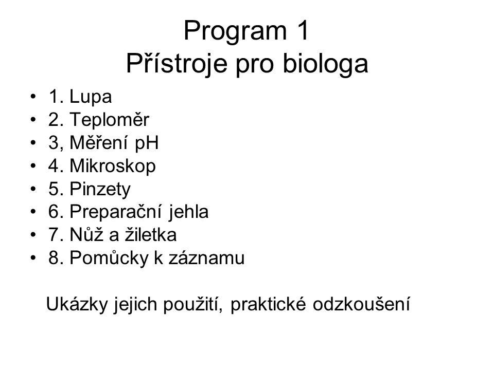 Program 1 Přístroje pro biologa 1. Lupa 2. Teploměr 3, Měření pH 4. Mikroskop 5. Pinzety 6. Preparační jehla 7. Nůž a žiletka 8. Pomůcky k záznamu Uká