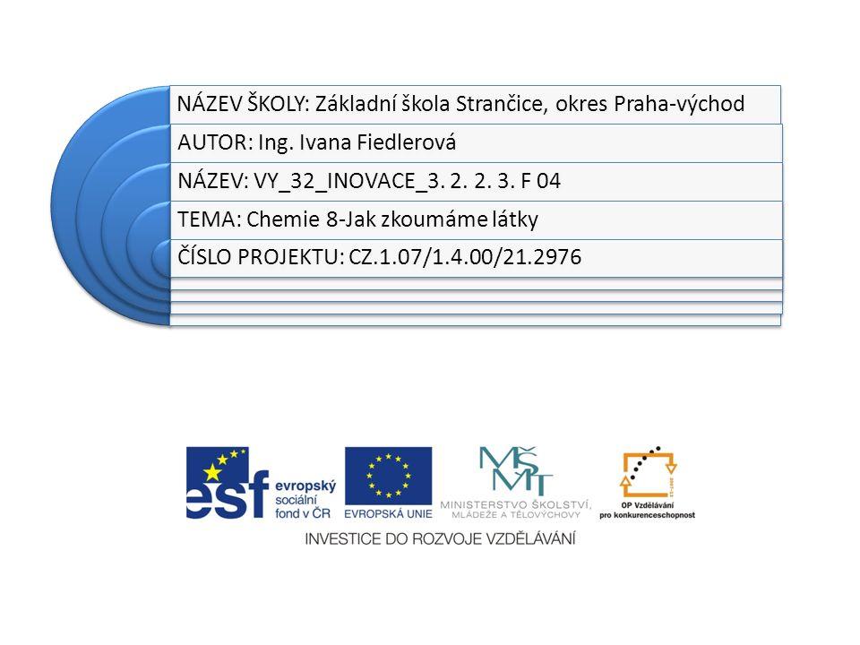 NÁZEV ŠKOLY: Základní škola Strančice, okres Praha-východ AUTOR: Ing. Ivana Fiedlerová NÁZEV: VY_32_INOVACE_3. 2. 2. 3. F 04 TEMA: Chemie 8-Jak zkoumá