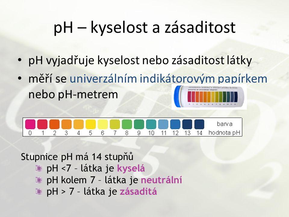 pH – kyselost a zásaditost pH vyjadřuje kyselost nebo zásaditost látky měří se univerzálním indikátorovým papírkem nebo pH-metrem Stupnice pH má 14 st