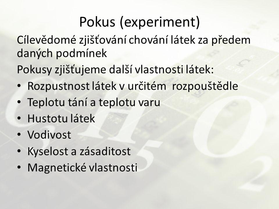 Pokus (experiment) Cílevědomé zjišťování chování látek za předem daných podmínek Pokusy zjišťujeme další vlastnosti látek: Rozpustnost látek v určitém