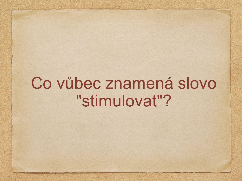 Co vůbec znamená slovo stimulovat ?