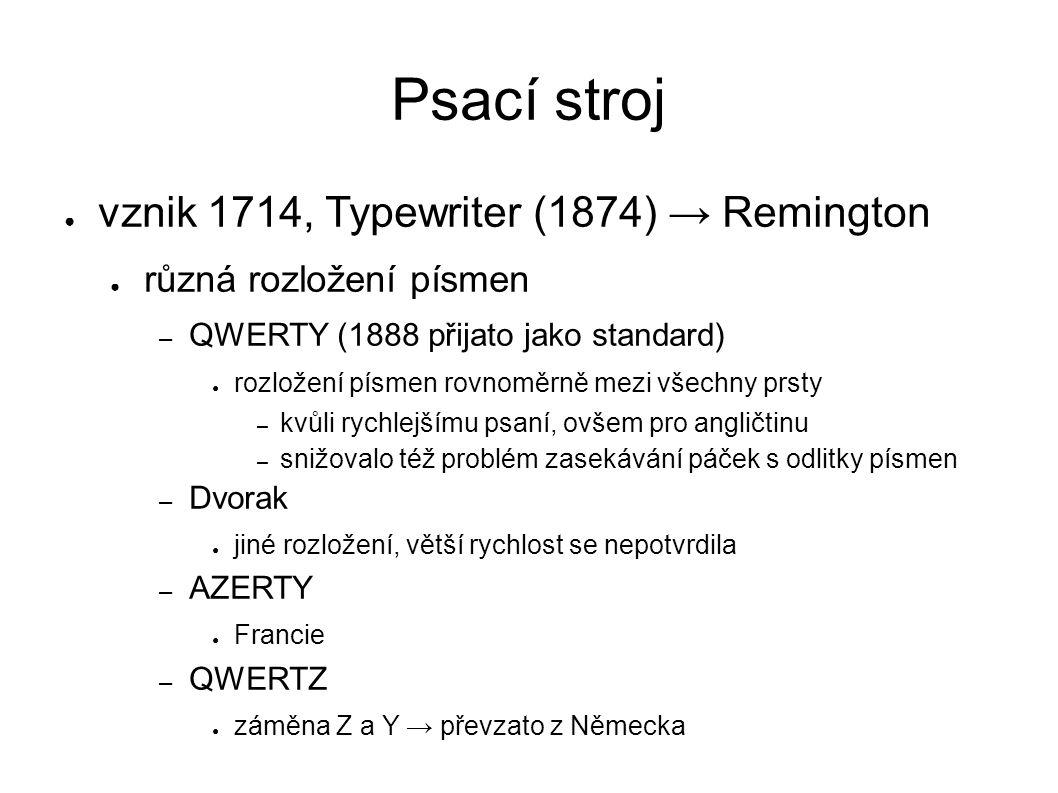 Psací stroj ● vznik 1714, Typewriter (1874) → Remington ● různá rozložení písmen – QWERTY (1888 přijato jako standard) ● rozložení písmen rovnoměrně mezi všechny prsty – kvůli rychlejšímu psaní, ovšem pro angličtinu – snižovalo též problém zasekávání páček s odlitky písmen – Dvorak ● jiné rozložení, větší rychlost se nepotvrdila – AZERTY ● Francie – QWERTZ ● záměna Z a Y → převzato z Německa