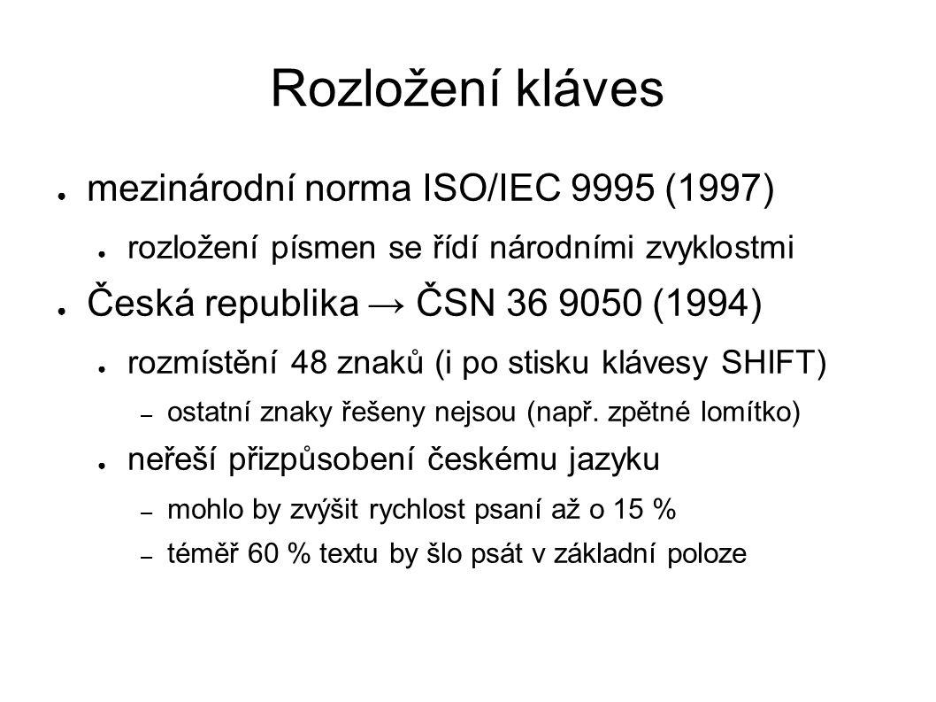 Rozložení kláves ● mezinárodní norma ISO/IEC 9995 (1997) ● rozložení písmen se řídí národními zvyklostmi ● Česká republika → ČSN 36 9050 (1994) ● rozmístění 48 znaků (i po stisku klávesy SHIFT) – ostatní znaky řešeny nejsou (např.