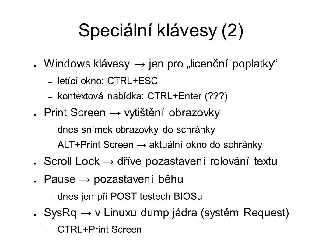 """Speciální klávesy (2) ● Windows klávesy → jen pro """"licenční poplatky – letící okno: CTRL+ESC – kontextová nabídka: CTRL+Enter ( ) ● Print Screen → vytištění obrazovky – dnes snímek obrazovky do schránky – ALT+Print Screen → aktuální okno do schránky ● Scroll Lock → dříve pozastavení rolování textu ● Pause → pozastavení běhu – dnes jen při POST testech BIOSu ● SysRq → v Linuxu dump jádra (systém Request) – CTRL+Print Screen"""