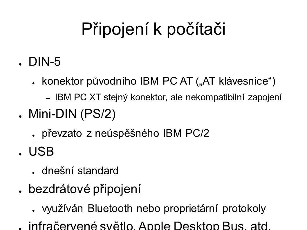 """Připojení k počítači ● DIN-5 ● konektor původního IBM PC AT (""""AT klávesnice ) – IBM PC XT stejný konektor, ale nekompatibilní zapojení ● Mini-DIN (PS/2) ● převzato z neúspěšného IBM PC/2 ● USB ● dnešní standard ● bezdrátové připojení ● využíván Bluetooth nebo proprietární protokoly ● infračervené světlo, Apple Desktop Bus, atd."""