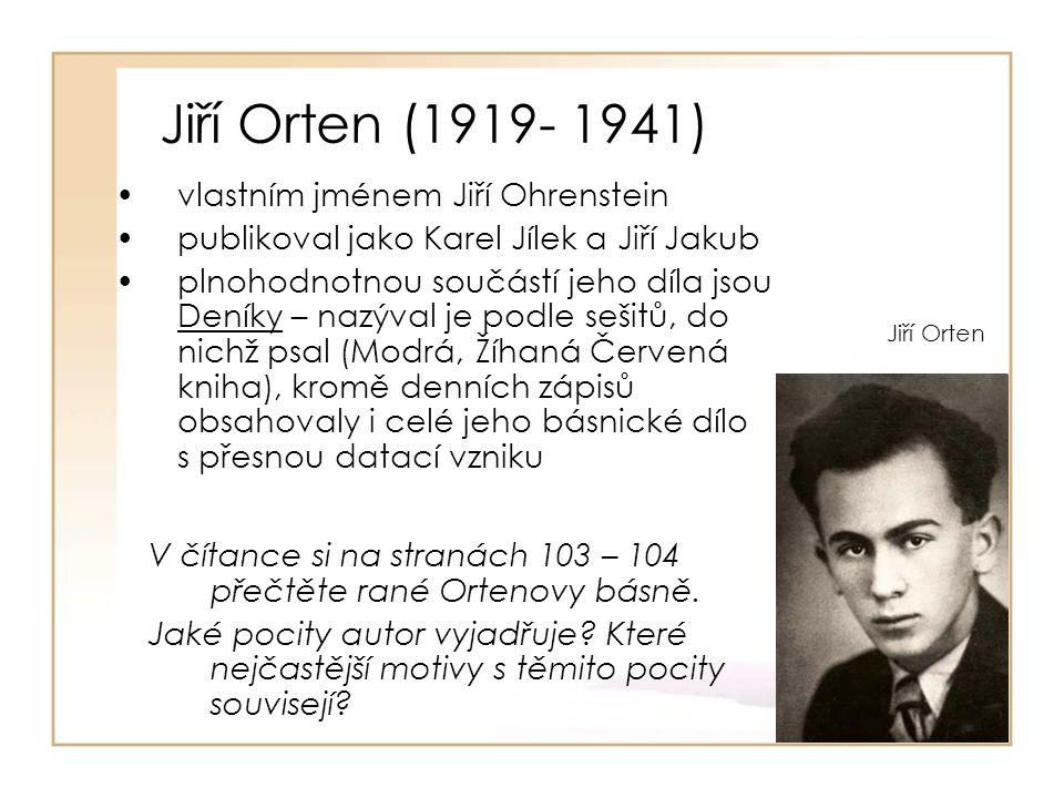 Jiří Orten (1919- 1941) vlastním jménem Jiří Ohrenstein publikoval jako Karel Jílek a Jiří Jakub plnohodnotnou součástí jeho díla jsou Deníky – nazýval je podle sešitů, do nichž psal (Modrá, Žíhaná Červená kniha), kromě denních zápisů obsahovaly i celé jeho básnické dílo s přesnou datací vzniku Jiří Orten V čítance si na stranách 103 – 104 přečtěte rané Ortenovy básně.