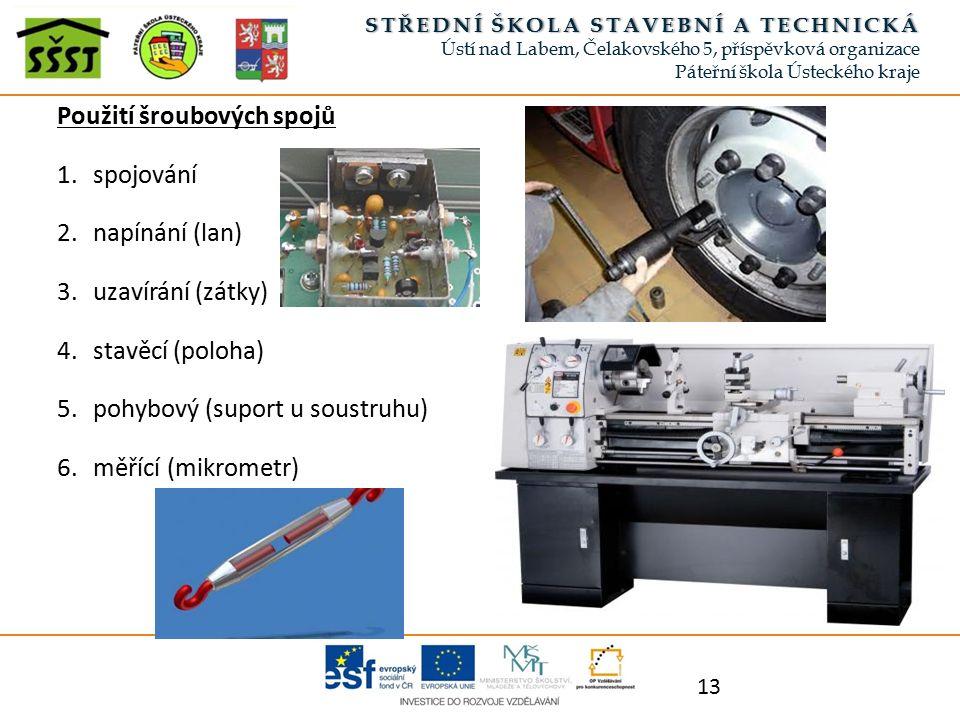 Použití šroubových spojů 1.spojování 2.napínání (lan) 3.uzavírání (zátky) 4.stavěcí (poloha) 5.pohybový (suport u soustruhu) 6.měřící (mikrometr) 13 S