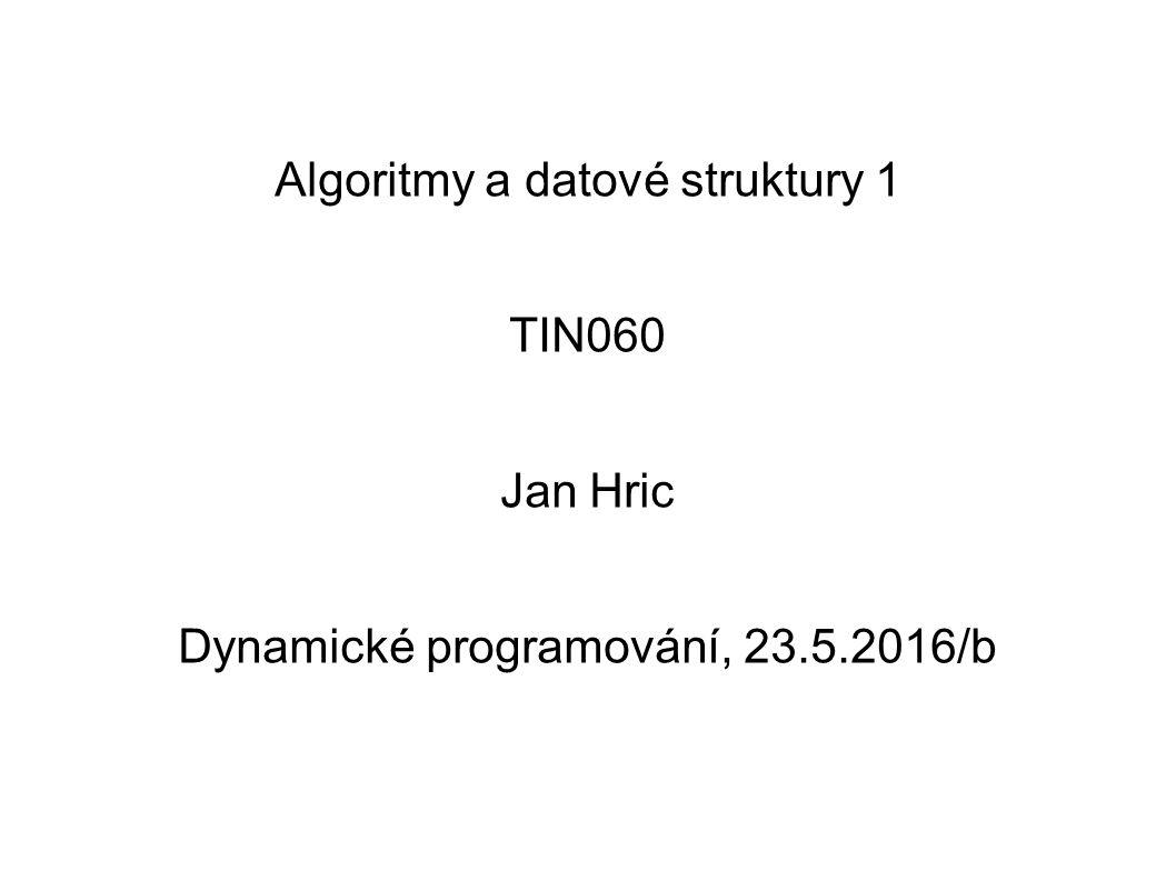 Algoritmy a datové struktury 1 TIN060 Jan Hric Dynamické programování, 23.5.2016/b